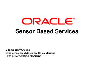 Sensor Based Services Udomporn Wuwong  Oracle Fusion Middleware Sales Manager Oracle Corporation (Thailand)