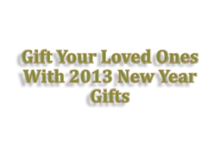 Gift Your Loved Ones With 2013 New Year Gifts