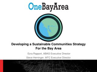 Developing a Sustainable Communities Strategy For the Bay Area Ezra Rapport, ABAG Executive Director Steve Heminger, MTC