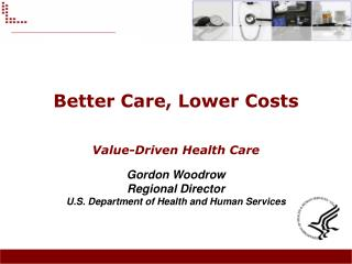 Better Care, Lower Costs  Value-Driven Health Care Gordon Woodrow Regional Director U.S. Department of Health and Human