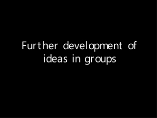 Further development of ideas in groups