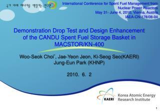 Demonstration Drop Test and Design Enhancement of the CANDU Spent Fuel Storage Basket in MACSTOR/KN-400 Woo-Seok Choi *