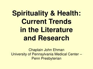 Spirituality & Health: Current Trends in the Literature and Research Chaplain John Ehman University of Pennsylvania