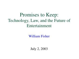 Promises to Keep: Technology, Law, and the Future of Entertainment William Fisher July 2, 2003