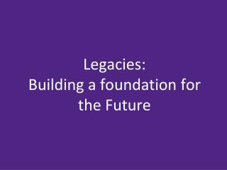 Legacies: Building a foundation for the Future