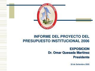 INFORME DEL PROYECTO DEL PRESUPUESTO INSTITUCIONAL 2006 EXPOSICION Dr. Omar Quesada Martínez Presidente 30 de Setiembre