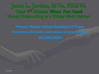 Janet L. Jordan, MVA, PREVA Your 1 st  Choice When You Need Virtual Outsourcing or a Virtual Work Partner