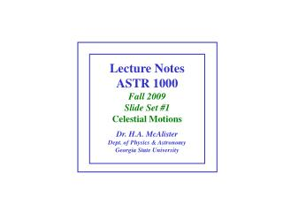Lecture Notes ASTR 1000 Fall 2009 Slide Set #1 Celestial Motions Dr. H.A. McAlister Dept. of Physics & Astronomy Geo