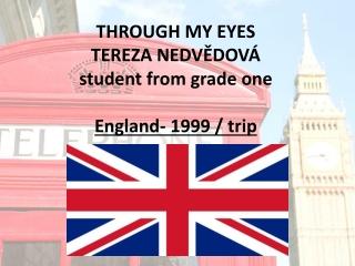 THROUGH MY EYES TEREZA NEDVĚDOVÁ student from grade one England- 1999 / trip