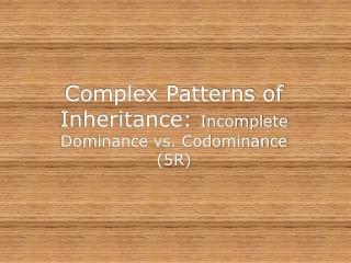 Complex Patterns of Inheritance: Incomplete Dominance vs. Codominance (5R)