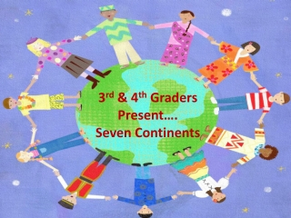 3 rd & 4 th Graders Present…. Seven Continents