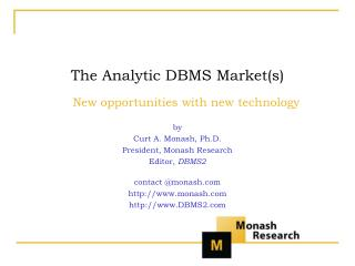 The Analytic DBMS Market(s) New opportunities with new technology by Curt A. Monash, Ph.D. President, Monash Research Ed