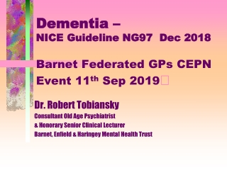 Dementia – NICE Guideline NG97 Dec 2018 Barnet Federated GPs CEPN Event 11 th Sep 2019 
