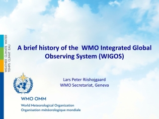 A brief history of the WMO Integrated Global Observing System (WIGOS) Lars Peter Riishojgaard