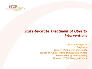 State-by-State Treatment of Obesity Interventions     Christine Ferguson  Professor George Washington University  School