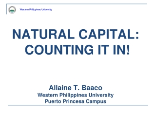 NATURAL CAPITAL: COUNTING IT IN! Allaine T. Baaco Western Philippines University