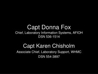 Capt Donna Fox Chief, Laboratory Information Systems, AFIOH  DSN 536-1514