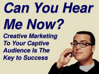Can You Hear Me Now? Creative Marketing  To Your Captive  Audience Is The  Key to Success