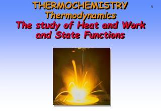 THERMOCHEMISTRY Thermodynamics The study of Heat and Work and State Functions