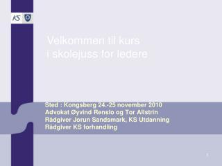 Sted : Kongsberg 24.-25 november 2010 Advokat Øyvind Renslo og Tor Allstrin  Rådgiver Jorun Sandsmark, KS Utdanning Rådg