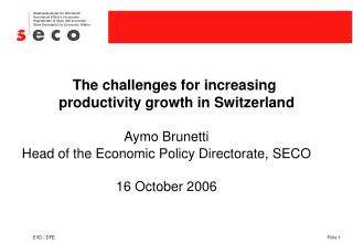 The challenges for increasing productivity growth in Switzerland Aymo Brunetti Head of the Economic Policy Directorate,