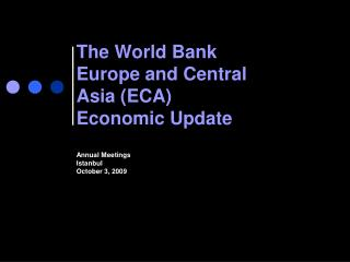 The World Bank Europe and Central  Asia (ECA) Economic Update Annual Meetings Istanbul October 3, 2009