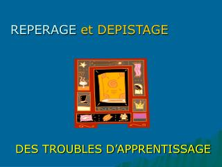 REPERAGE  et DEPISTAGE DES TROUBLES D'APPRENTISSAGE