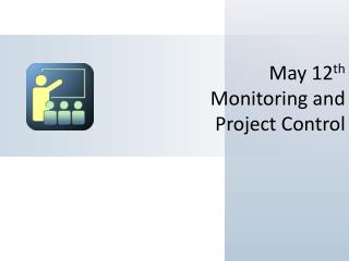 May 12 th Monitoring and Project Control