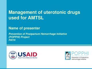 Management of uterotonic drugs used for AMTSL Name of presenter Prevention of Postpartum Hemorrhage Initiative (POPPHI)