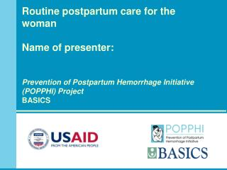 Routine postpartum care for the woman  Name of presenter:  Prevention of Postpartum Hemorrhage Initiative  (POPPHI) Proj