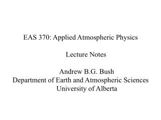EAS 370: Applied Atmospheric Physics       Lecture Notes        Andrew B.G. Bush Department of Earth and Atmospheric Sci