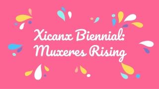 Xicanx Biennial: Muxeres Rising
