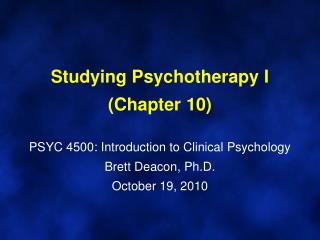 Studying Psychotherapy I (Chapter 10) PSYC 4500: Introduction to Clinical Psychology Brett Deacon, Ph.D. October 19, 201