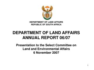 DEPARTMENT OF LAND AFFAIRS REPUBLIC OF SOUTH AFRICA DEPARTMENT OF LAND AFFAIRS ANNUAL REPORT 06/07 Presentation to the S