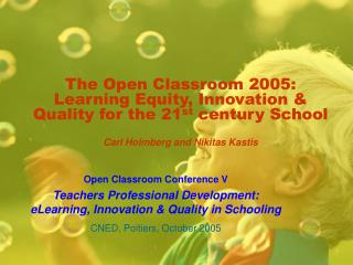 The Open Classroom 2005: Learning Equity, Innovation & Quality for the 21 st  century School Carl Holmberg and Nikit