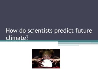 How do scientists predict future climate?