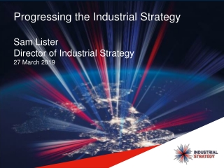 Progressing the Industrial Strategy Sam Lister Director of Industrial Strategy 27 March 2019