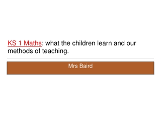 KS 1 Maths : what the children learn and our methods of teaching .