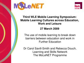 Third WLE Mobile Learning Symposium: Mobile Learning Cultures across Education, Work and Leisure 27 March 2009