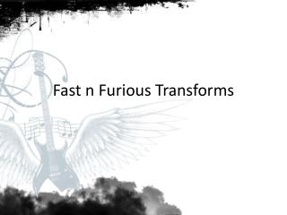 Fast n Furious Transforms