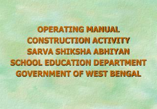 OPERATING MANUAL CONSTRUCTION ACTIVITY  SARVA SHIKSHA ABHIYAN SCHOOL EDUCATION DEPARTMENT GOVERNMENT OF WEST BENGAL