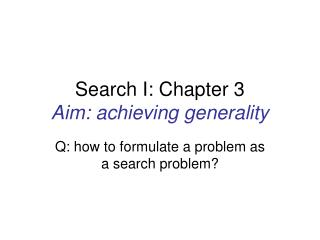 Search I: Chapter 3 Aim: achieving generality