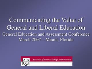 Communicating the Value of General and Liberal Education General Education and Assessment Conference March 2007 Miami, F