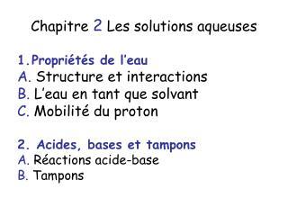 Chapitre 2 Les solutions aqueuses Propriétés de l'eau A.  Structure et interactions B.  L'eau en tant que solvant C.  Mo