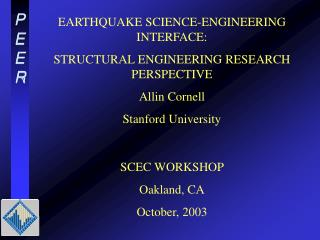 EARTHQUAKE SCIENCE-ENGINEERING INTERFACE: STRUCTURAL ENGINEERING RESEARCH PERSPECTIVE Allin Cornell Stanford University