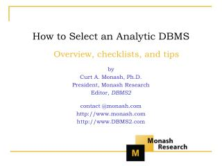 How to Select an Analytic DBMS Overview, checklists, and tips by Curt A. Monash, Ph.D. President, Monash Research Editor