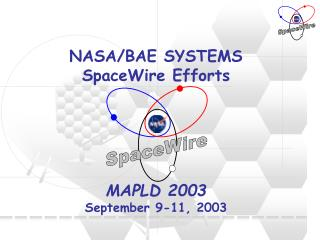 NASA/BAE SYSTEMS SpaceWire Efforts MAPLD 2003 September 9-11, 2003