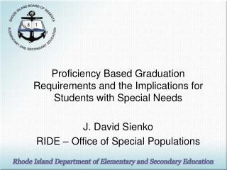 Proficiency Based Graduation Requirements and the Implications for Students with Special Needs J. David Sienko RIDE –