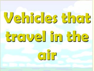Vehicles that travel in the air