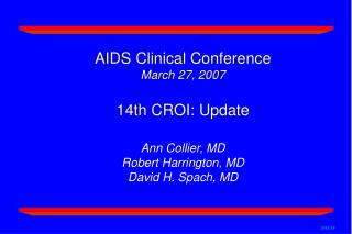 AIDS Clinical Conference March 27, 2007  14th CROI: Update        Ann Collier, MD Robert Harrington, MD David H. Spach,